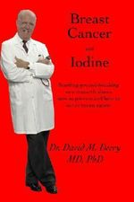 Breast Cancer and Iodine : How to Prevent and How to Survive Breast Cancer - David Derry