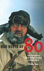 War North of 80 : The Last German Arctic Weather Station of World War II - Wilhelm Dege