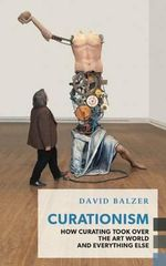 Curationism : How Curating Took Over the Art World and Everything Else - David Balzer