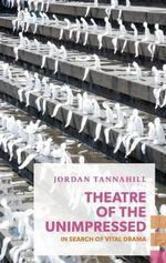 Theatre of the Unimpressed : In Search of Vital Drama - Jordan Tannahill