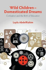 Wild Children - Domesticated Dreams : Civilization and the Birth of Education - Layla AbdelRahim