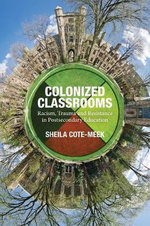 Colonized Classrooms : Racism, Trauma and Resistance in Post-Secondary Education - Sheila Cote-Meek