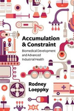 Accumulation and Constraint : Biomedical Development and Advanced Industrial Health - Rodney Loeppky