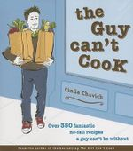 The Guy Can't Cook : Over 350 Fabulous No-Fail Recipes a Fella Can't Be Without - Cinda Chavich