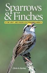 Sparrows and Finches of the Great Lakes Region and Eastern North America : A Literary Guide - Chris G Earley