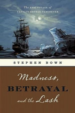 Madness, Betrayal and the Lash : The Epic Voyage of Captain George Vancouver - Stephen R Bown