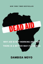 Dead Aid : Why Aid Is Not Working and How There Is a Better Way for Africa - Dambisa Moyo