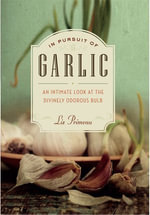In Pursuit of Garlic : An Intimate Look at the Divinely Odorous Bulb - Liz Primeau