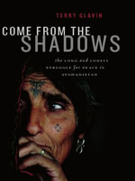 Come from the Shadows : The Long and Lonely Struggle for Peace in Afghanistan - Terry Glavin