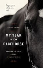 My Year of the Racehorse : Falling in Love with the Sport of Kings - Kevin Chong