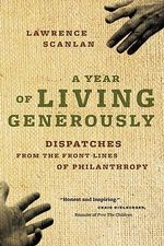 A Year of Living Generously : Dispatches from the Frontlines of Philanthropy - Lawrence Scanlan