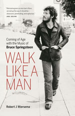Walk Like a Man : Coming of Age with the Music of Bruce Springsteen - Robert Wiersema