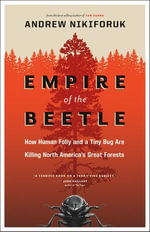 Empire of the Beetle : How Human Folly and a Tiny Bug Are Killing North America's Great Forests - Andrew Nikiforuk