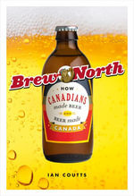 Brew North : How Canadians Made Beer and Beer Made Canada - Ian