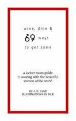 Wine, Dine, and 69 Ways to Get Some :  A Locker Room Guide to Scoring with the Beautiful Women of the World - J.B. Lane
