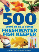500 Ways to Be a Better Freshwater Fishkeeper : Hints and Tips from a Team of Experts - Mary Bailey