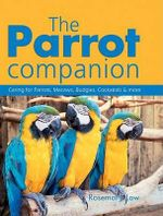 The Parrot Companion : Caring for Parrots, Macaws, Budgies, Cockatiels & More - Rosemary Low