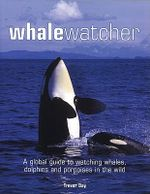 Whale Watcher : A Global Guide to Watching Whales, Dolphins and Porpoises in the Wild - Trevor Day
