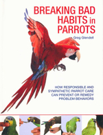 Breaking Bad Habits in Parrots : How Responsible and Sympathetic Parrot Care Can Prevent or Remedy Problem Behaviors - Greg Glendell