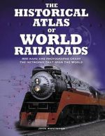 The Historical Atlas of World Railroads : 400 Maps and Photographs Chart the Networks That Span the World - John Westwood