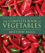 The Complete Book of Vegetables : The Ultimate Guide to Growing, Cooking and Eating Vegetables - Matthew Biggs