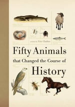 Fifty Animals That Changed the Course of History : And the People Who Made Them - Eric Chaline