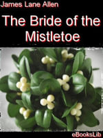 The Bride of the Mistletoe - James, Lane Allen