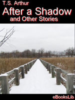 After a Shadow and Other Stories - T.S. Arthur