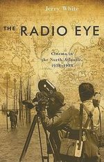 Radio Eye : Cinema in the North Atlantic, 1958-1988 - Jerry White