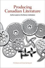 Producing Canadian Literature : Authors Speak on the Literary Marketplace - Kit Dobson