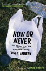 Now or Never : Why We Need to Act Now to Achieve a Sustainable Future - Tim Flannery