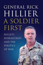 A Soldier First : Bullets, Bureaucrats and the Politics of War - Rick Hillier