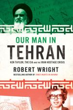 Our Man in Tehran : Ken Taylor, the CIA and the Iran Hostage Crisis - Robert Wright