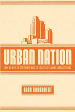 Urban Nation : Why We Need to Give Power Back to the Cities to Make Canada Strong - Alan Broadbent