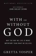 With or Without God : Why the Way We Live is More Important Than What We Believe - Gretta Vosper
