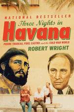 Three Nights in Havana : Pierre Trudeau, Fidel Castro, and the Cold War World - Robert Wright