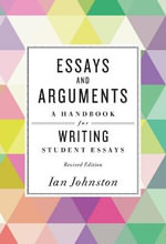 Essays and Arguments : A Handbook for Writing Student Essays - Ian Johnston