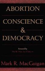 Abortion, Conscience and Democracy - Mark R. MacGuigan