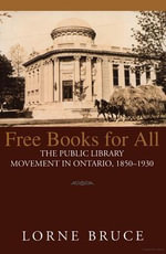 Free Books for All : The Public Library Movement in Ontario, 1850-1930 - Lorne Bruce