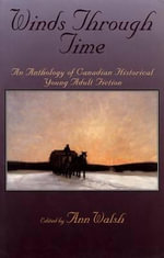 Winds Through Time : An Anthology of Canadian Historical Young Adult Fiction - Ann Walsh