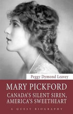 Mary Pickford : Canada's Silent Siren, America's Sweetheart - Peggy Dymond Leavey