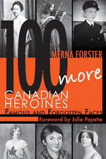 100 More Canadian Heroines : Famous & Forgotten Faces - Merna Forster