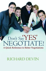 Don't Say Yes... Negotiate!  A Quick Reference to Better Negotiations - Richard Devin