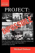 Project : Impossible - How the Great Leaders of History Identified, Solved and Accomplished the Seemingly Impossible and How You Can Too! - Michael Dobson
