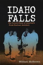 Idaho Falls : The Untold Story of Americas First Nuclear Accident - William McKeown