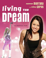 Living the Dream : Hannah Montana and Miley Cyrus: The Unofficial Story - Susan Janic