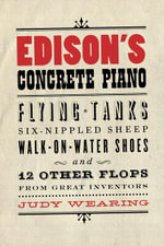 Edison's Concrete Piano : Flying Tanks, Six-Nippled Sheep, Walk-On-Water Shoes, and 12 Other Flops from Great Inventors - Judy Wearing