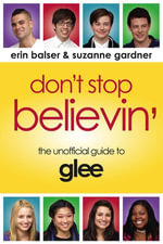 Don't Stop Believin' : The Unofficial Guide to Glee - Erin Balser