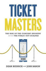 Ticket Masters : The Rise of the Concert Industry and How the Public Got Scalped - Dean Budnick