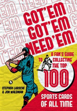 Got 'Em, Got 'Em, Need 'Em : A Fan's Guide to Collecting the Top 100 Sports Cards of All Time - Stephen Laroche